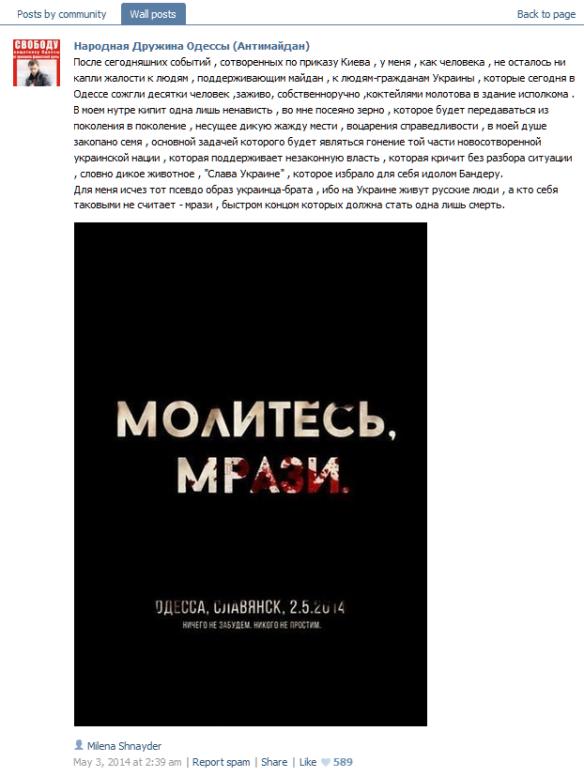 """Betet, Lumpenpack! Odessa. Slowjansk. 2.5.2014. Wir vergessen nichts, wir vergeben nichts. """"Nach den heutigen Ereignissen, die auf Anweisung von Kiew herbeigeführt wurden, ist bei mir als Mensch nicht ein Tropfen Mitleid für die Menschen übrig geblieben, die den Maidan unterstützen, zu den Menschen, Bürgern der Ukraine, die heute in Odessa Dutzende Menschen bei lebendigem Leib verbrannt haben, eigenhändig, mit Molotow-Cocktails, die sie in das Gebäude des Exekutivkomitees geworfen haben. In meinem Inneren kocht einzig Hass, in mir ist der Same gesät, der von Generation zu Generation weitergegeben werden wird, dessen Frucht unstillbarer Durst nach Rache und Gerechtigkeit ist, in meine Seele ist der Samen gelegt, dessen Hauptaufgabe es sein wird, den Teil der neugegründeten ukrainsichen Nation zu jagen, der die illegitime Regierung unterstützt, der ohne die Situation zu verstehen wie ein wildes Tier """"Ruhm der Ukraine"""" brüllt, der sich Bandera als Idol gewählt hat. Das Pseudo-Bild der Ukrainer als einem Brudervolk ist für mich ausgelöscht, denn Die Ukraine wird von russischen Menschen bewohnt, und wer sich nicht für einen Russen hält – ist Lumpenpack, dessen schnelles Ende einzig und allein der Tod sein soll."""""""